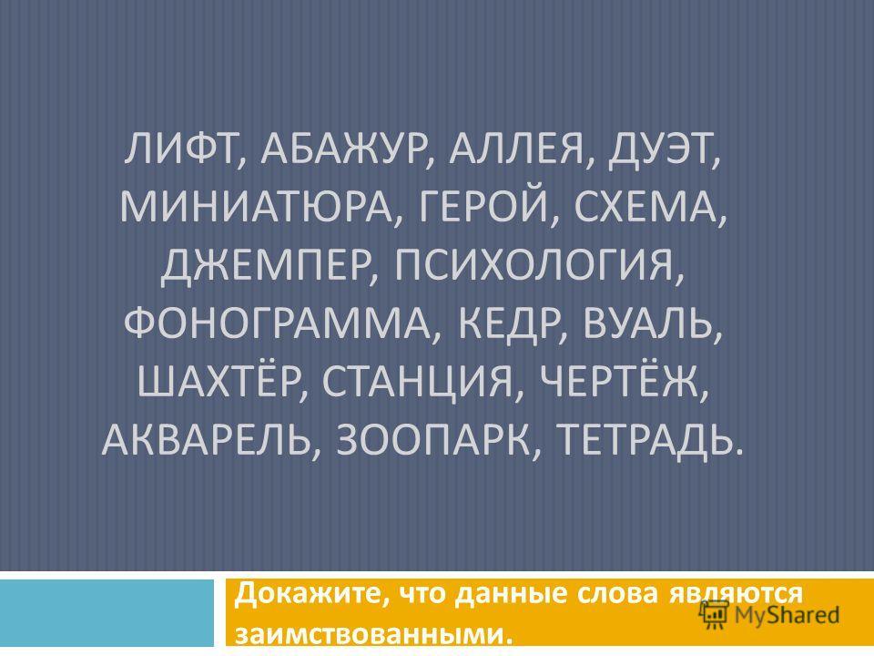 ЛИФТ, АБАЖУР, АЛЛЕЯ, ДУЭТ, МИНИАТЮРА, ГЕРОЙ, СХЕМА, ДЖЕМПЕР, ПСИХОЛОГИЯ, ФОНОГРАММА, КЕДР, ВУАЛЬ, ШАХТЁР, СТАНЦИЯ, ЧЕРТЁЖ, АКВАРЕЛЬ, ЗООПАРК, ТЕТРАДЬ. Докажите, что данные слова являются заимствованными.