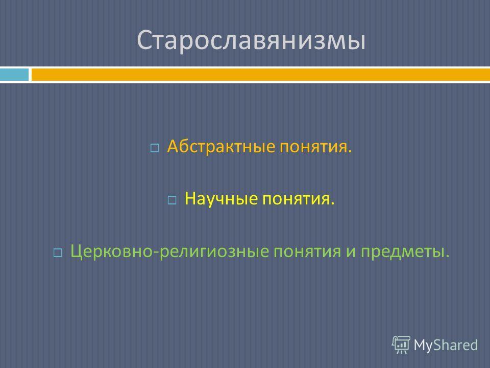Старославянизмы Абстрактные понятия. Научные понятия. Церковно - религиозные понятия и предметы.