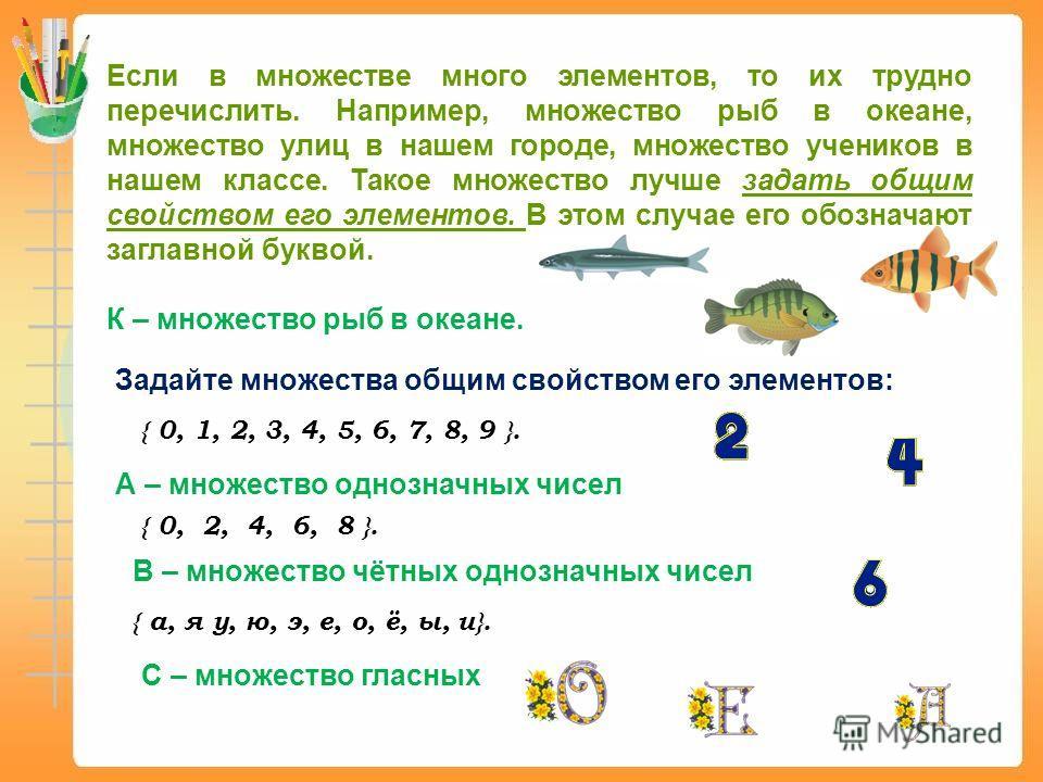 Если в множестве много элементов, то их трудно перечислить. Например, множество рыб в океане, множество улиц в нашем городе, множество учеников в нашем классе. Такое множество лучше задать общим свойством его элементов. В этом случае его обозначают з