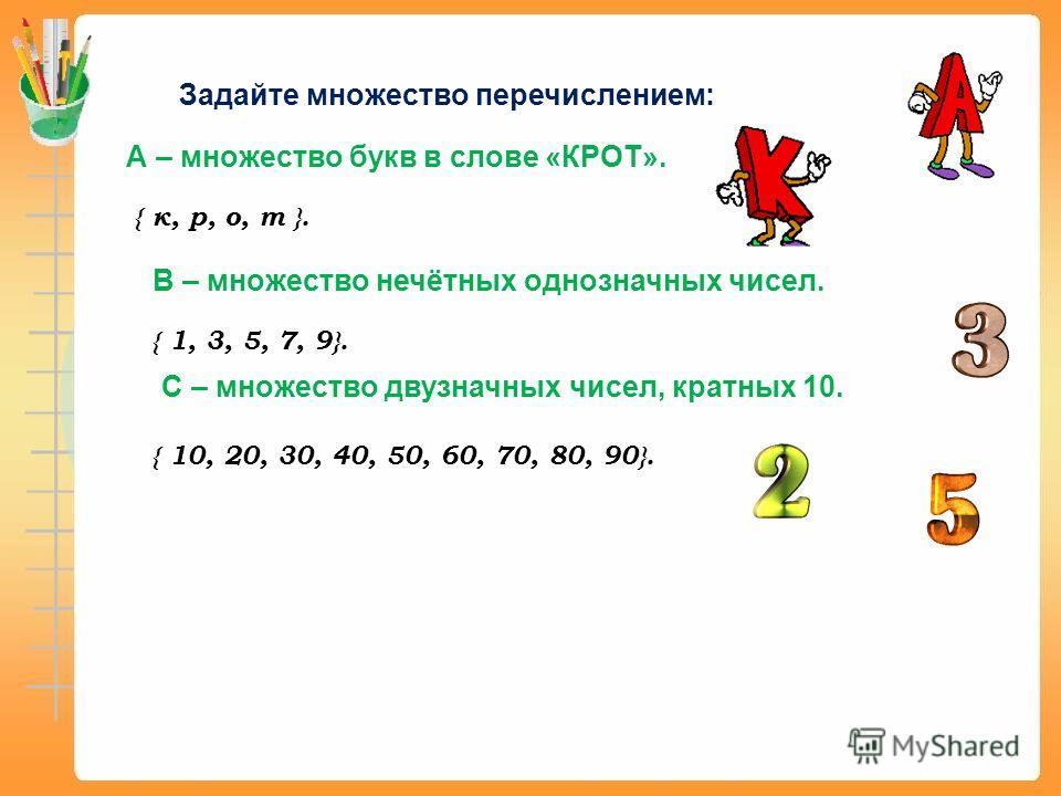 Задайте множество перечислением: А – множество букв в слове «КРОТ». { к, р, о, т }. В – множество нечётных однозначных чисел. { 1, 3, 5, 7, 9}. С – множество двузначных чисел, кратных 10. { 10, 20, 30, 40, 50, 60, 70, 80, 90}.