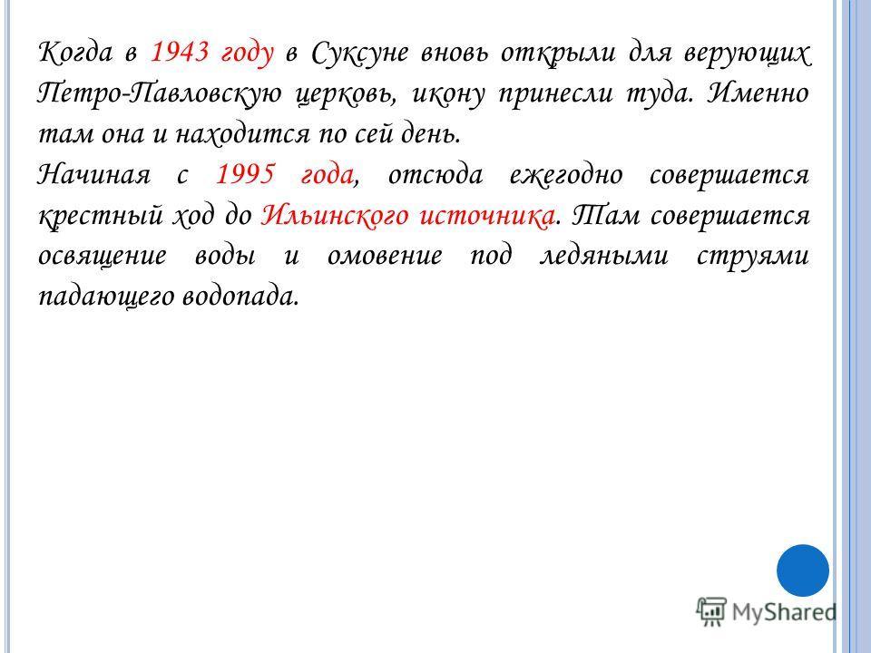Когда в 1943 году в Суксуне вновь открыли для верующих Петро-Павловскую церковь, икону принесли туда. Именно там она и находится по сей день. Начиная с 1995 года, отсюда ежегодно совершается крестный ход до Ильинского источника. Там совершается освящ
