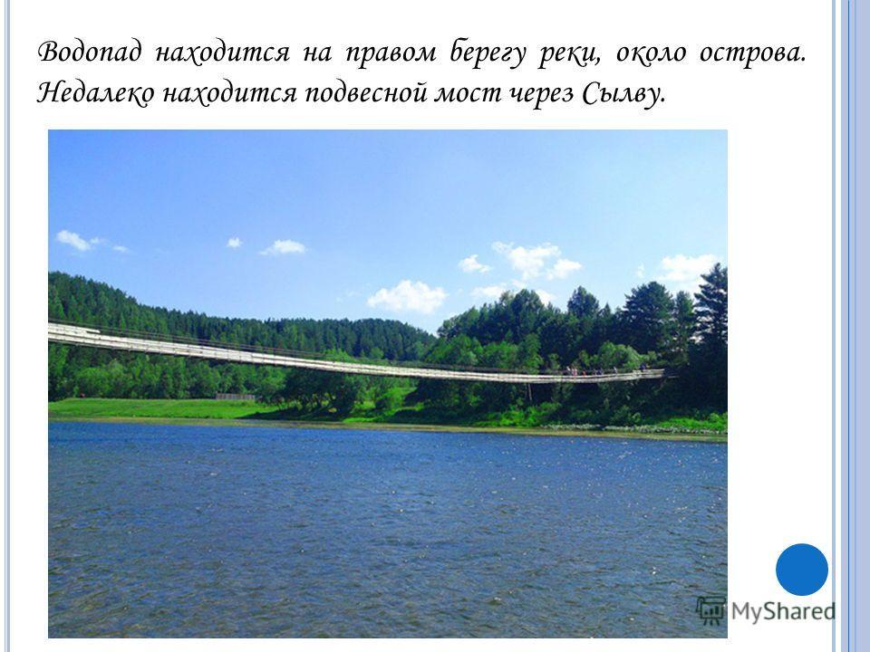 Водопад находится на правом берегу реки, около острова. Недалеко находится подвесной мост через Сылву.