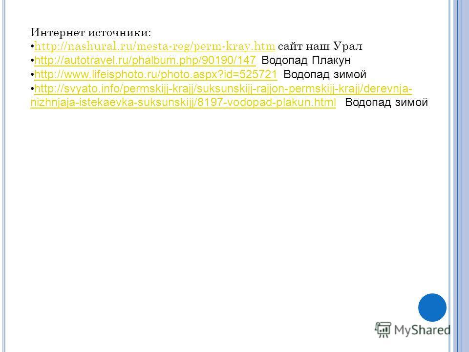 Интернет источники: http://nashural.ru/mesta-reg/perm-kray.htm сайт наш Урал http://nashural.ru/mesta-reg/perm-kray.htm http://autotravel.ru/phalbum.php/90190/147 Водопад Плакунhttp://autotravel.ru/phalbum.php/90190/147 http://www.lifeisphoto.ru/phot