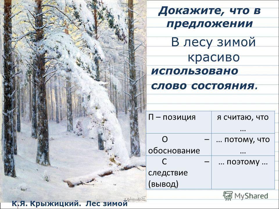 Докажите, что в предложении В лесу зимой красиво использовано слово состояния. К.Я. Крыжицкий. Лес зимой П – позиция я считаю, что … О – обоснование … потому, что … С – следствие (вывод) … поэтому …