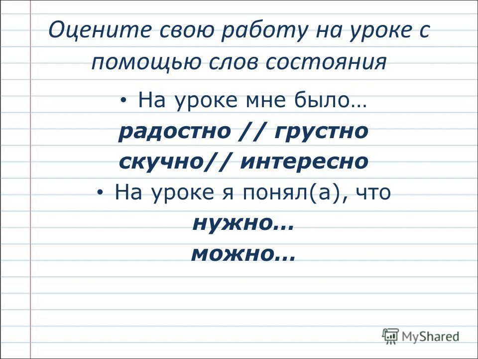 Оцените свою работу на уроке с помощью слов состояния На уроке мне было… радостно // грустно скучно// интересно На уроке я понял(а), что нужно… можно…