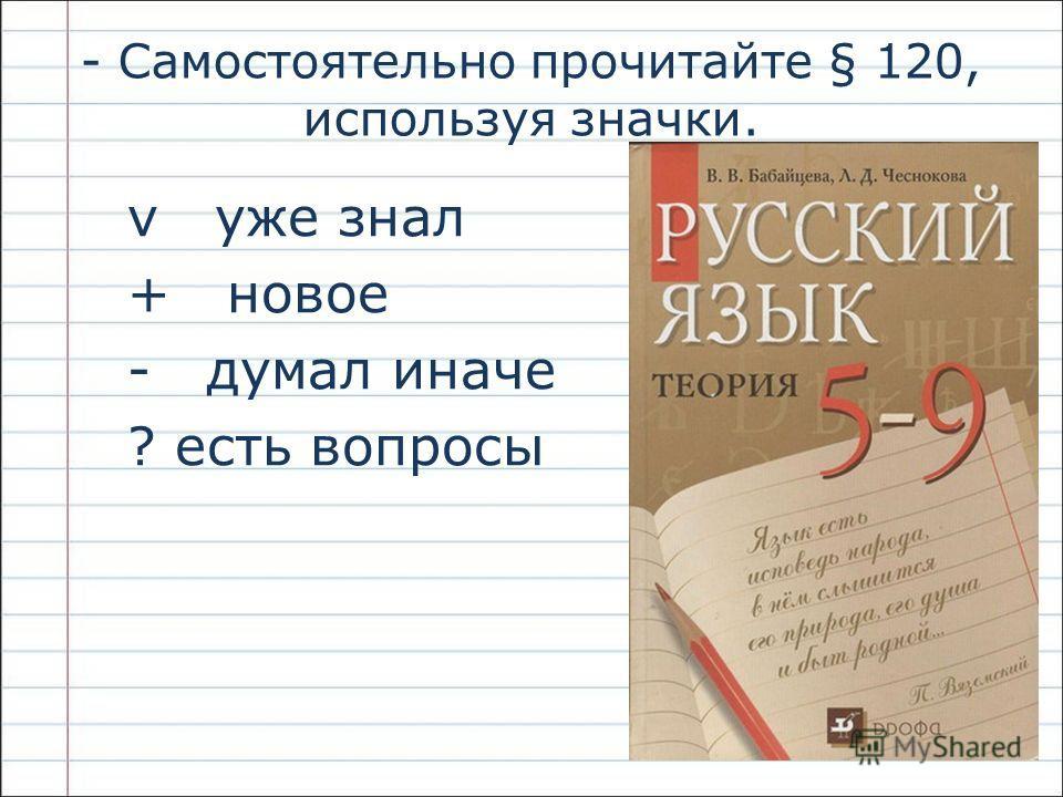- Самостоятельно прочитайте § 120, используя значки. v уже знал + новое - думал иначе ? есть вопросы