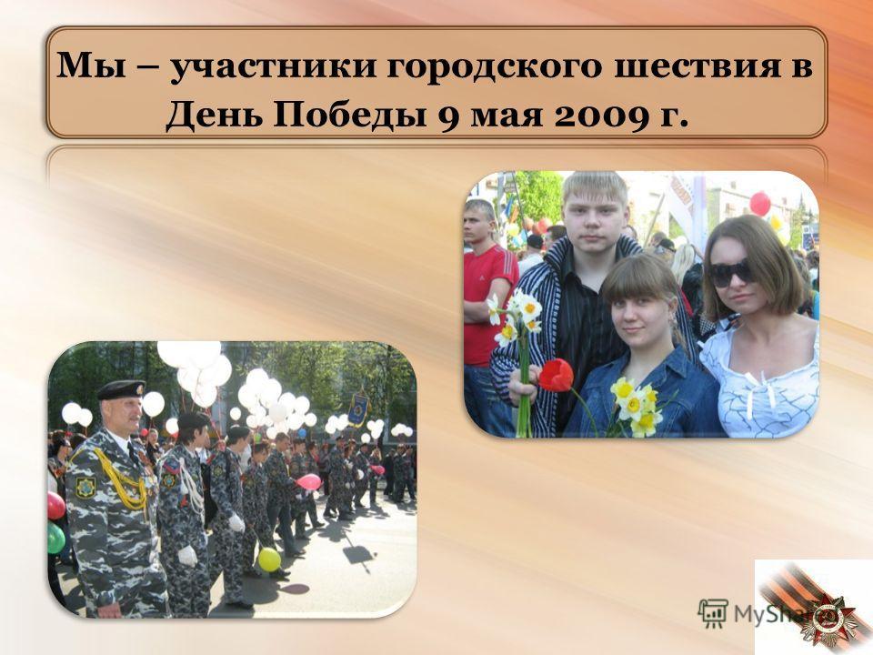 Мы – участники городского шествия в День Победы 9 мая 2009 г.
