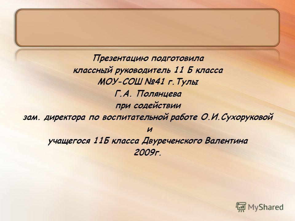 Презентацию подготовила классный руководитель 11 Б класса МОУ-СОШ 41 г.Тулы Г.А. Полянцева при содействии зам. директора по воспитательной работе О.И.Сухоруковой и учащегося 11Б класса Двуреченского Валентина 2009 г.