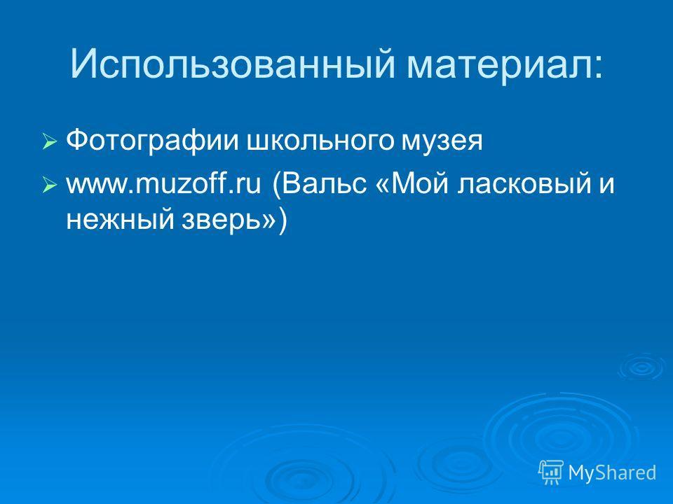 Использованный материал: Фотографии школьного музея www.muzoff.ru (Вальс «Мой ласковый и нежный зверь»)