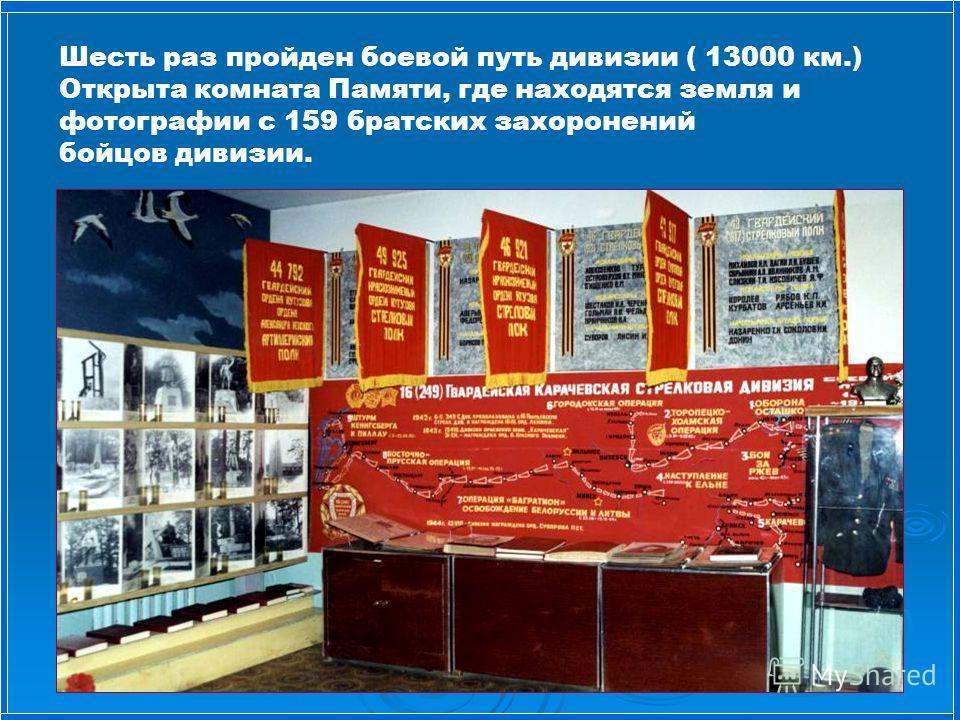 Шесть раз пройден боевой путь дивизии ( 13000 км.) Открыта комната Памяти, где находятся земля и фотографии с 159 братских захоронений бойцов дивизии.