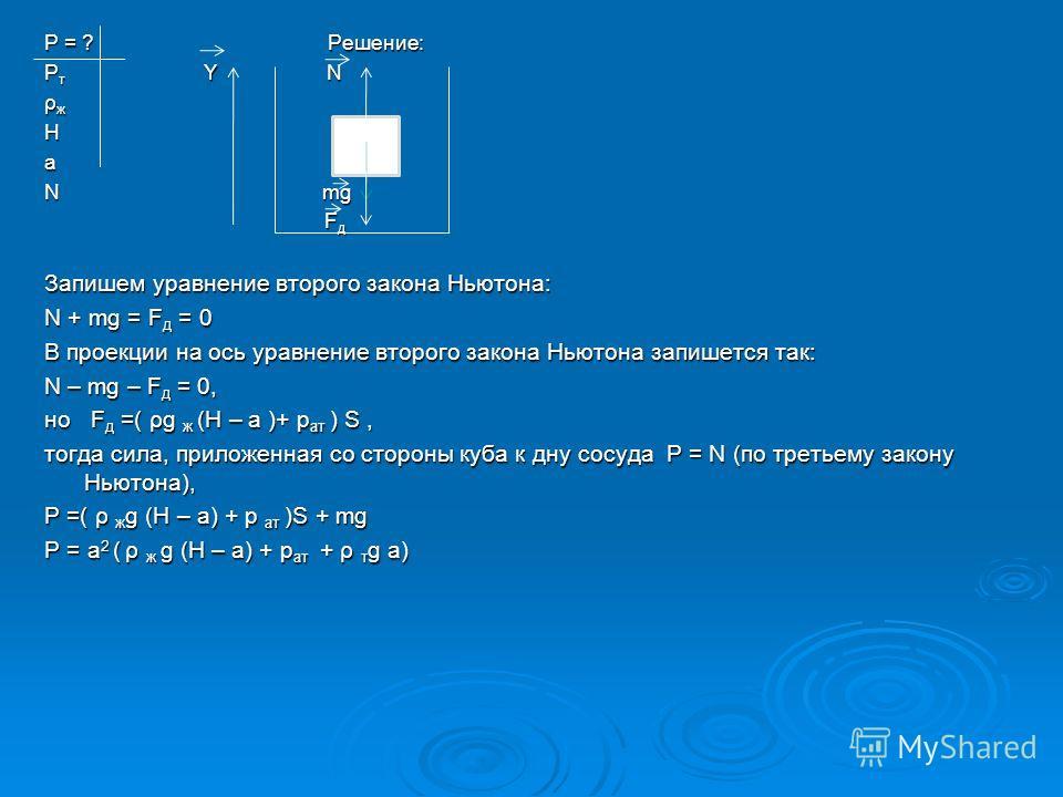 P = ? Решение: Ρ т Y N ρ ж На N mg F д F д Запишем уравнение второго закона Ньютона: N + mg = F д = 0 В проекции на ось уравнение второго закона Ньютона запишется так: N – mg – F д = 0, но F д =( ρg ж (H – a )+ p ат ) S, тогда сила, приложенная со ст
