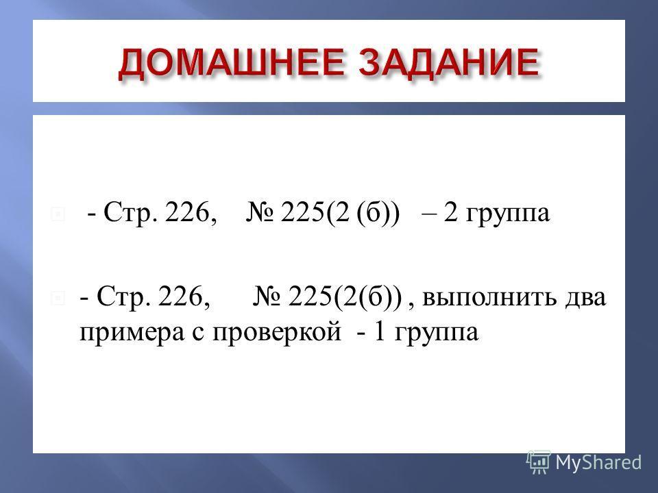 - Стр. 226, 225(2 ( б )) – 2 группа - Стр. 226, 225(2( б )), выполнить два примера с проверкой - 1 группа