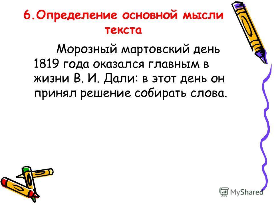 6. Определение основной мысли текста Морозный мартовский день 1819 года оказался главным в жизни В. И. Дали: в этот день он принял решение собирать слова.
