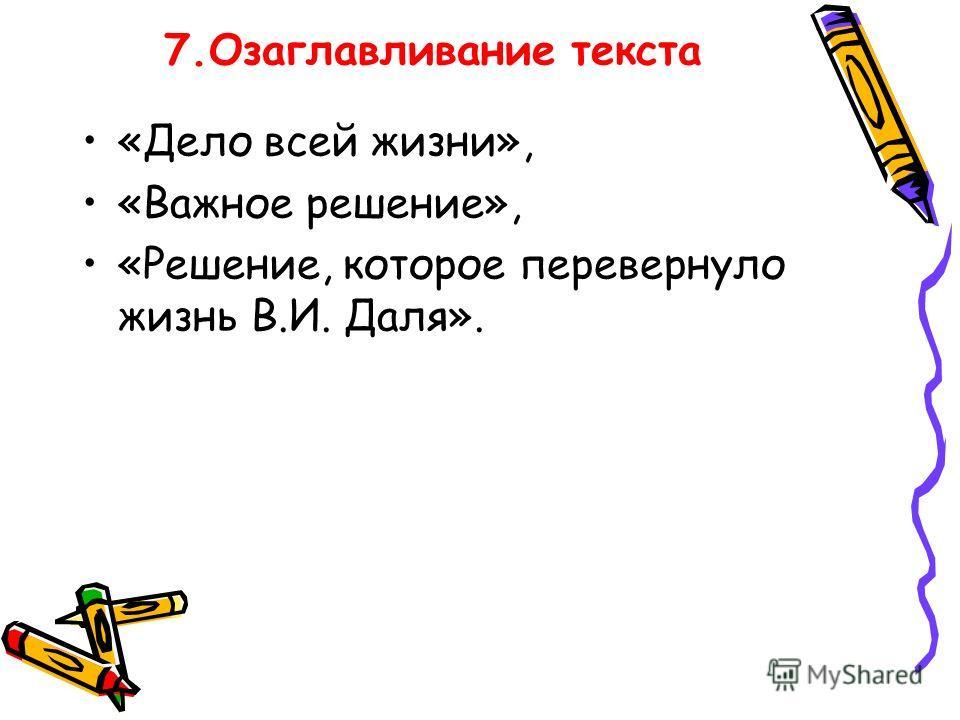 7. Озаглавливание текста «Дело всей жизни», «Важное решение», «Решение, которое перевернуло жизнь В.И. Даля».
