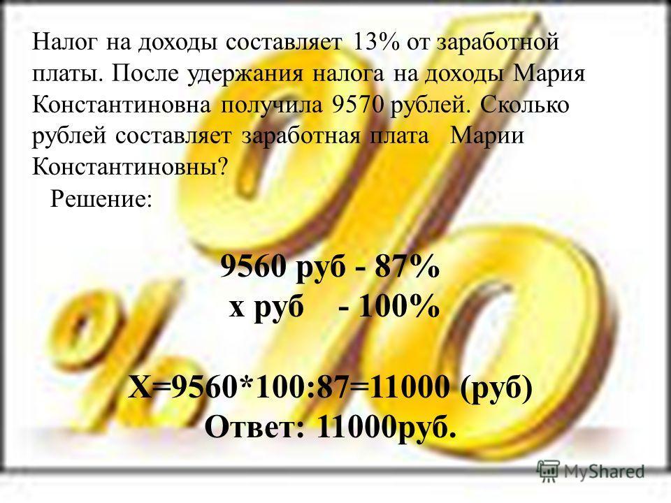 Налог на доходы составляет 13% от заработной платы. После удержания налога на доходы Мария Константиновна получила 9570 рублей. Сколько рублей составляет заработная плата Марии Константиновны? Решение: 9560 руб - 87% х руб - 100% Х=9560*100:87=11000