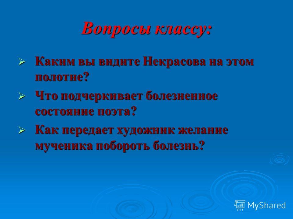 Вопросы классу: Каким вы видите Некрасова на этом полотне? Каким вы видите Некрасова на этом полотне? Что подчеркивает болезненное состояние поэта? Что подчеркивает болезненное состояние поэта? Как передает художник желание мученика побороть болезнь?