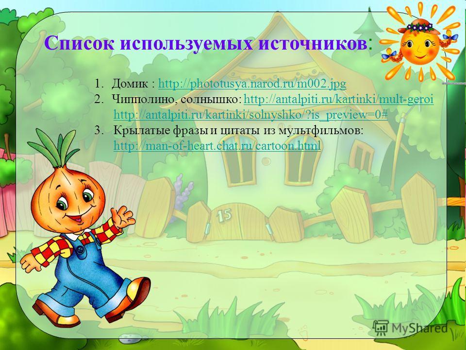 Список используемых источников : 1. Домик : http://phototusya.narod.ru/m002.jpghttp://phototusya.narod.ru/m002. jpg 2.Чипполино, солнышко: http://antalpiti.ru/kartinki/mult-geroihttp://antalpiti.ru/kartinki/mult-geroi http://antalpiti.ru/kartinki/sol