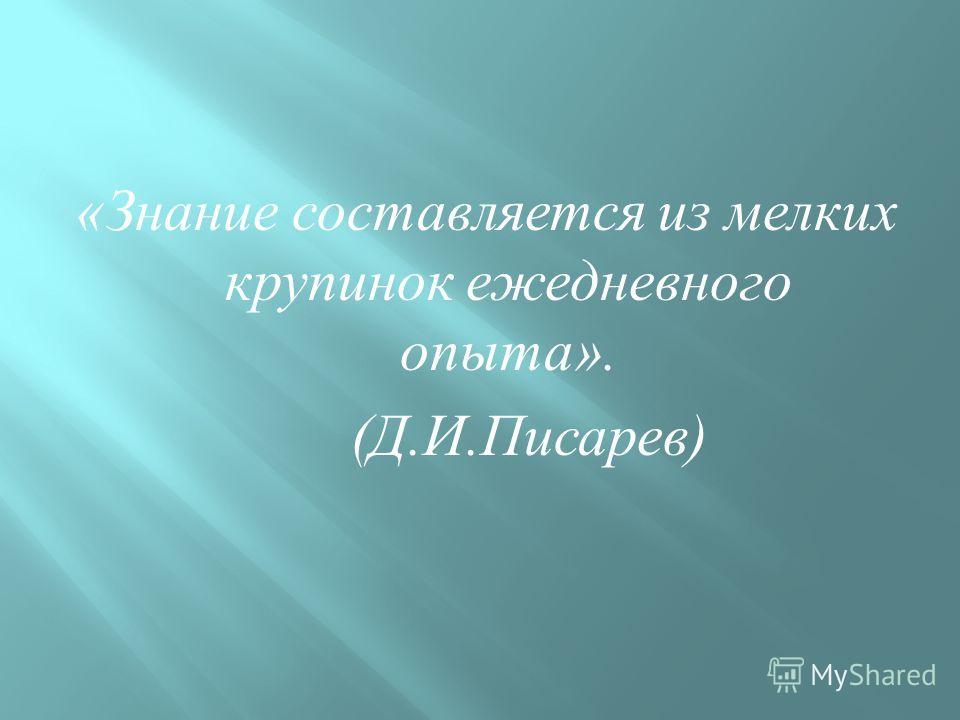 « Знание составляется из мелких крупинок ежедневного опыта ». ( Д. И. Писарев )