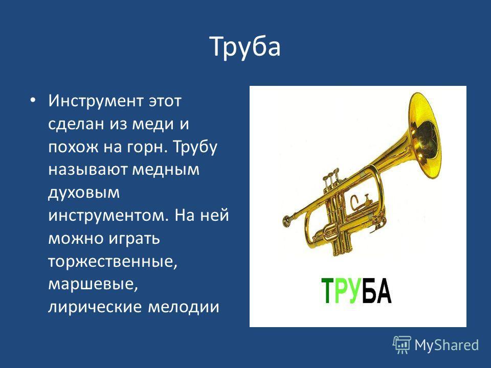 Труба Инструмент этот сделан из меди и похож на горн. Трубу называют медным духовым инструментом. На ней можно играть торжественные, маршевые, лирические мелодии