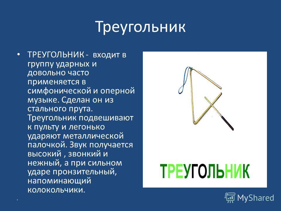 Треугольник ТРЕУГОЛЬНИК - входит в группу ударных и довольно часто применяется в симфонической и оперной музыке. Сделан он из стального прута. Треугольник подвешивают к пульту и легонько ударяют металлической палочкой. Звук получается высокий, звонки