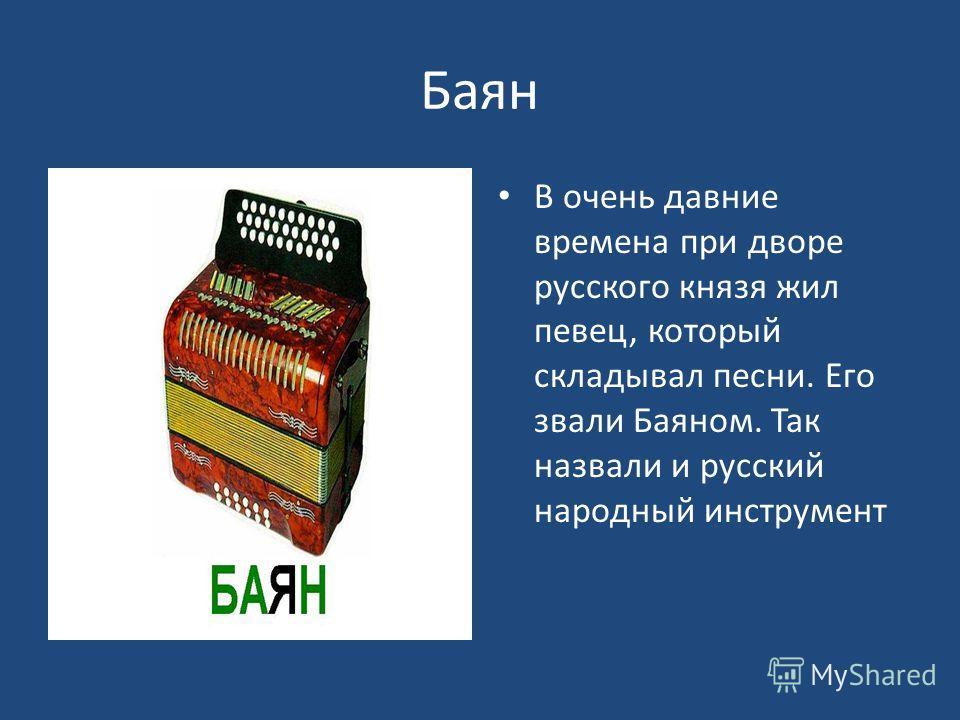 Баян В очень давние времена при дворе русского князя жил певец, который складывал песни. Его звали Баяном. Так назвали и русский народный инструмент