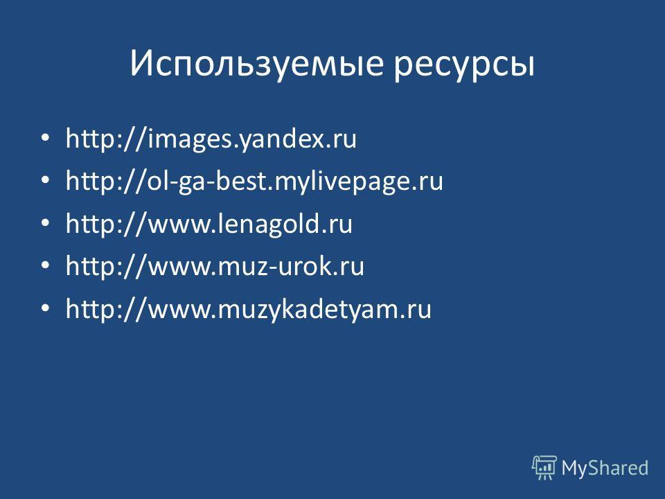 Используемые ресурсы http://images.yandex.ru http://ol-ga-best.mylivepage.ru http://www.lenagold.ru http://www.muz-urok.ru http://www.muzykadetyam.ru