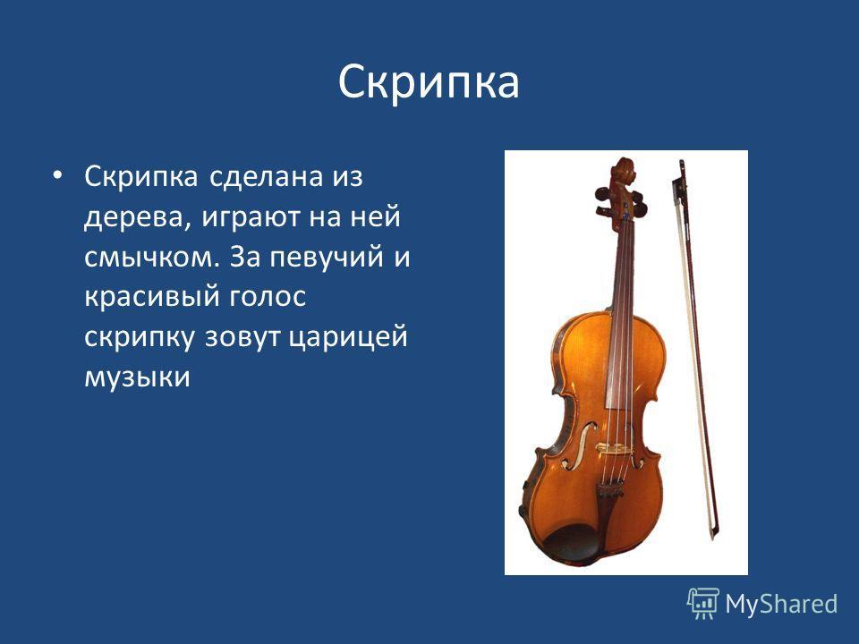 Скрипка Скрипка сделана из дерева, играют на ней смычком. За певучий и красивый голос скрипку зовут царицей музыки