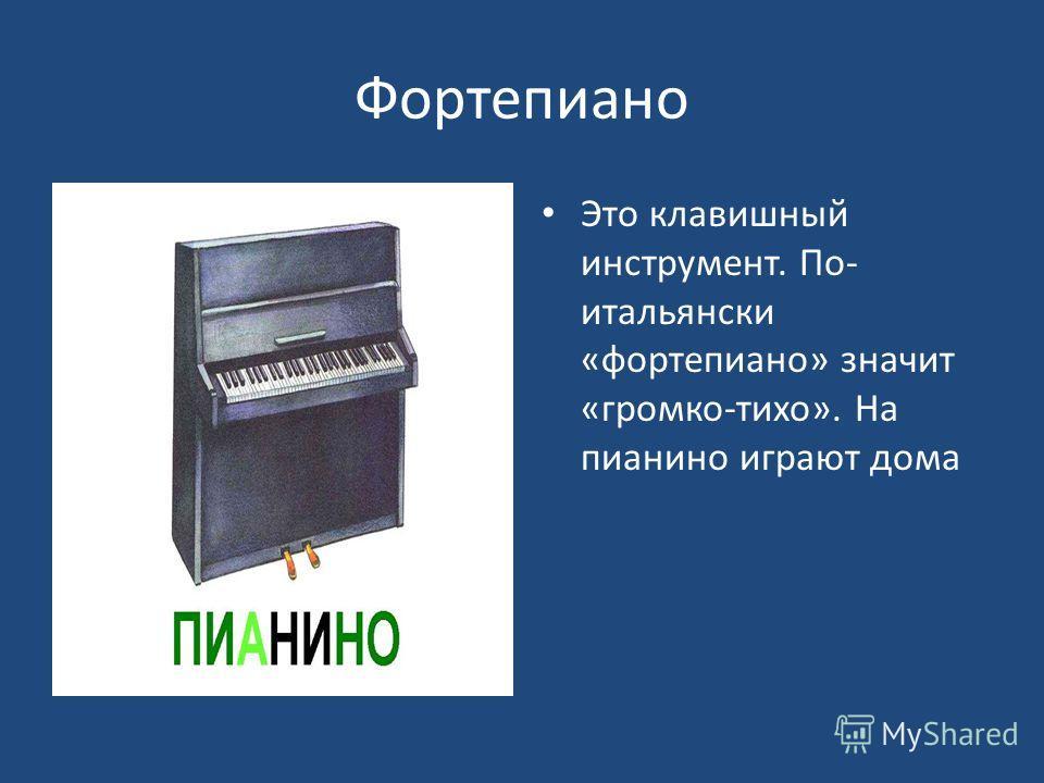 Фортепиано Это клавишный инструмент. По- итальянски «фортепиано» значит «громко-тихо». На пианино играют дома