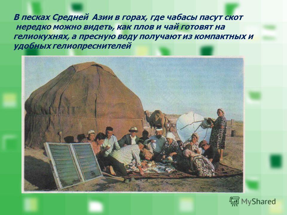 В песках Средней Азии в горах, где чабасы пасут скот нередко можно видеть, как плов и чай готовят на гелиокухнях, а пресную воду получают из компактных и удобных гелиоопреснителей