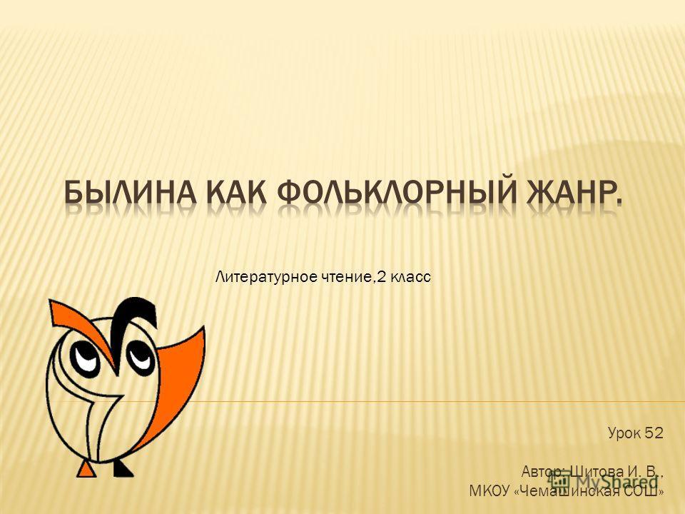 Урок 52 Автор: Шитова И. В., МКОУ «Чемашинская СОШ» Литературное чтение,2 класс