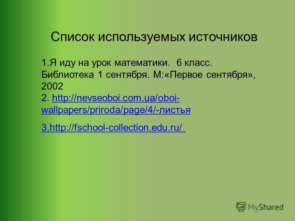 Список используемых источников 1. Я иду на урок математики. 6 класс. Библиотека 1 сентября. М:«Первое сентября», 2002 2. http://nevseoboi.com.ua/oboi- wallpapers/priroda/page/4/-листьяhttp://nevseoboi.com.ua/oboi- wallpapers/priroda/page/4/-листья 3.