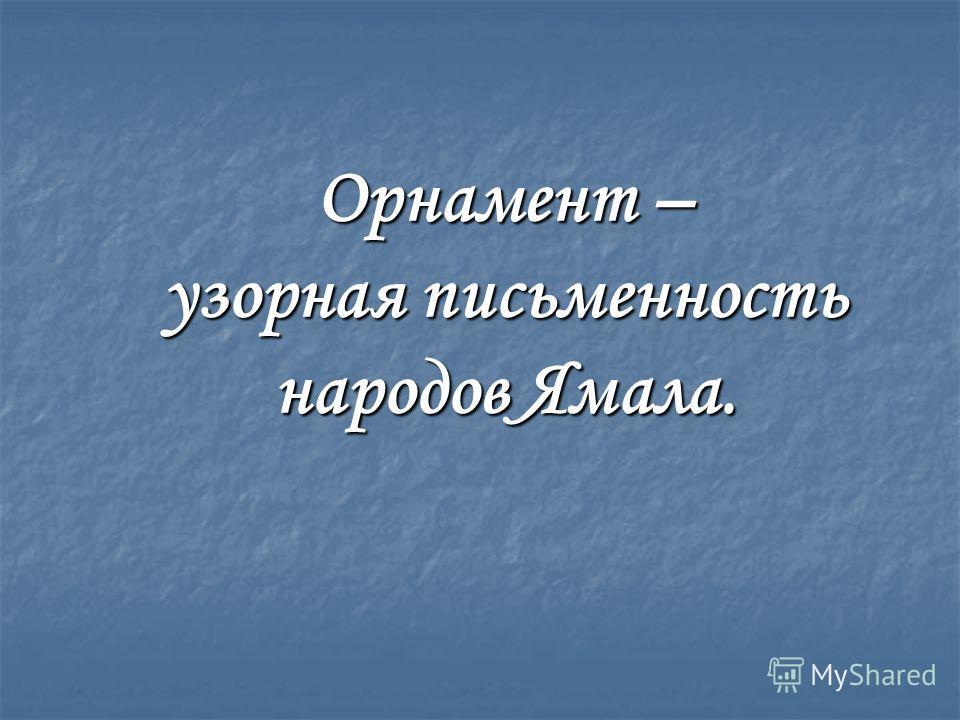 Орнамент – узорная письменность народов Ямала.