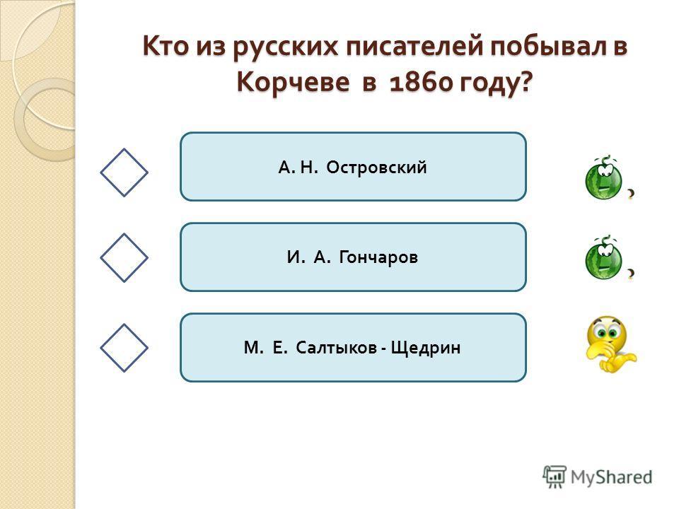 Кто из русских писателей побывал в Корчеве в 1860 году ? А. Н. Островский И. А. Гончаров М. Е. Салтыков - Щедрин