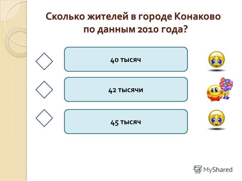 Сколько жителей в городе Конаково по данным 2010 года ? 40 тысяч 42 тысячи 45 тысяч
