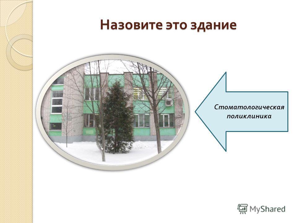 Назовите это здание Стоматологическая поликлиника