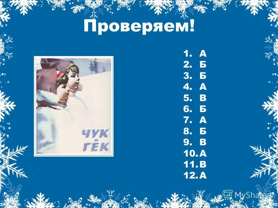 Проверяем! 1. А 2. Б 3. Б 4. А 5. В 6. Б 7. А 8. Б 9. В 10. А 11. В 12.А