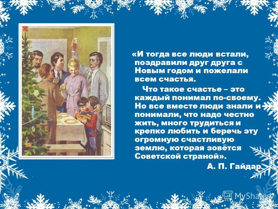 «И тогда все люди встали, поздравили друг друга с Новым годом и пожелали всем счастья. Что такое счастье – это каждый понимал по-своему. Но все вместе люди знали и понимали, что надо честно жить, много трудиться и крепко любить и беречь эту огромную