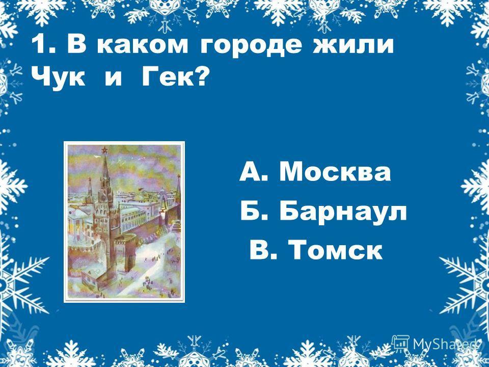 1. В каком городе жили Чук и Гек? А. Москва Б. Барнаул В. Томск