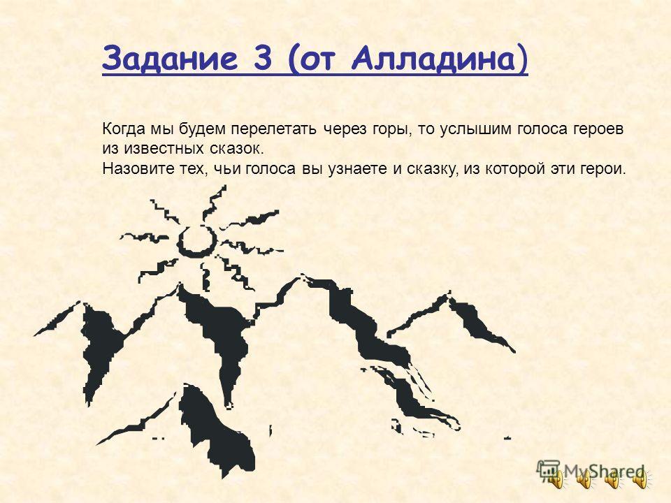 Задание 3 (от Алладина) Когда мы будем перелетать через горы, то услышим голоса героев из известных сказок. Назовите тех, чьи голоса вы узнаете и сказку, из которой эти герои.