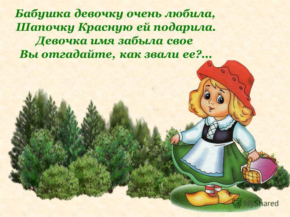 Бабушка девочку очень любила, Шапочку Красную ей подарила. Девочка имя забыла свое Вы отгадайте, как звали ее?...