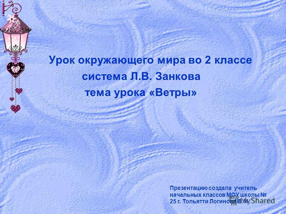 Урок окружающего мира во 2 классе система Л.В. Занкова тема урока «Ветры» Презентацию создала учитель начальных классов МОУ школы 25 г. Тольятти Логинова В.М.