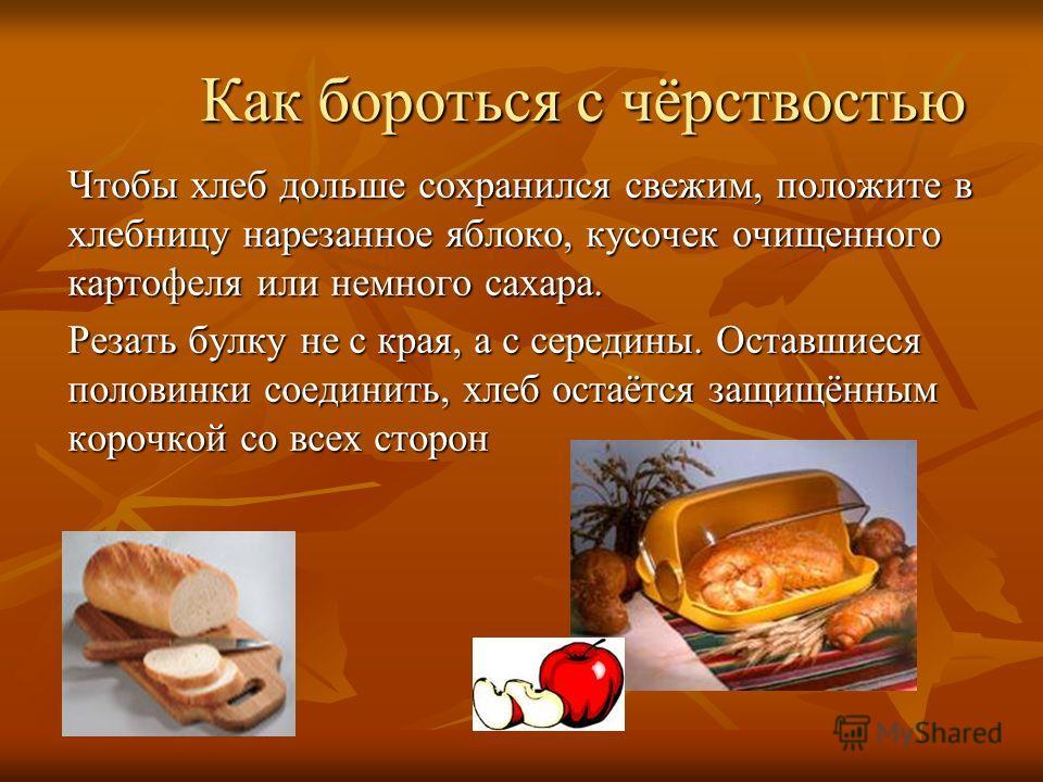 Как бороться с чёрствостью Чтобы хлеб дольше сохранился свежим, положите в хлебницу нарезанное яблоко, кусочек очищенного картофеля или немного сахара. Резать булку не с края, а с середины. Оставшиеся половинки соединить, хлеб остаётся защищённым кор