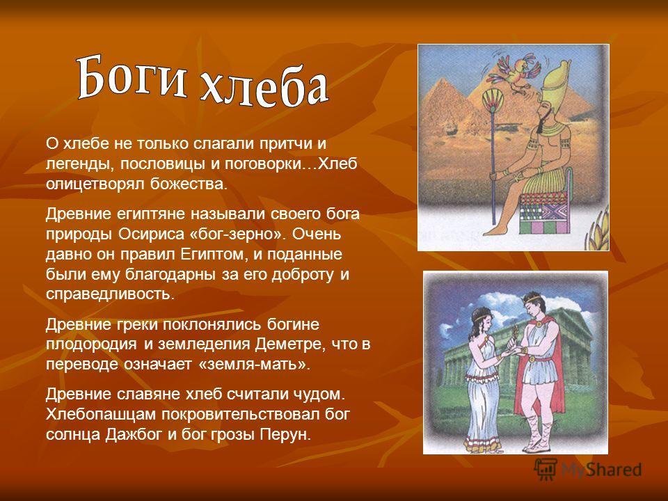 О хлебе не только слагали притчи и легенды, пословицы и поговорки…Хлеб олицетворял божества. Древние египтяне называли своего бога природы Осириса «бог-зерно». Очень давно он правил Египтом, и поданные были ему благодарны за его доброту и справедливо