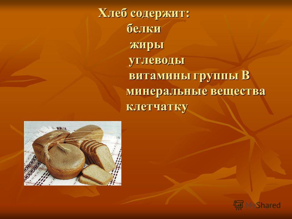 Хлеб содержит: белки жиры углеводы витамины группы В минеральные вещества клетчатку