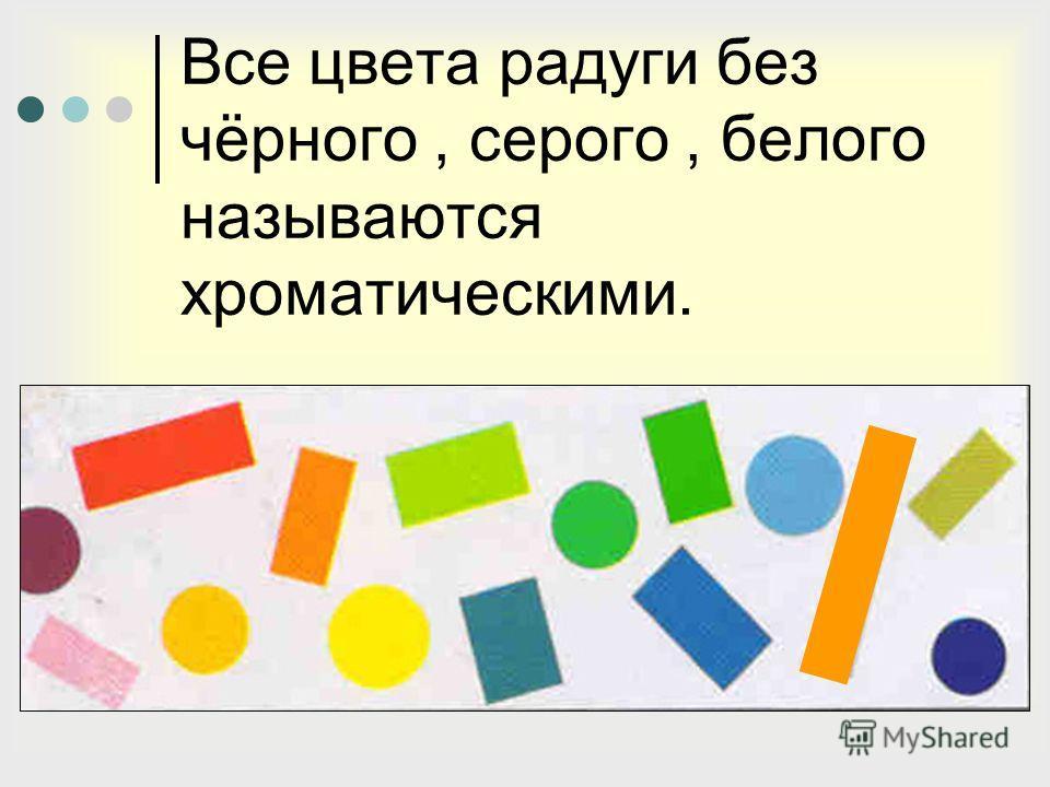 Все цвета радуги без чёрного, серого, белого называются хроматическими.