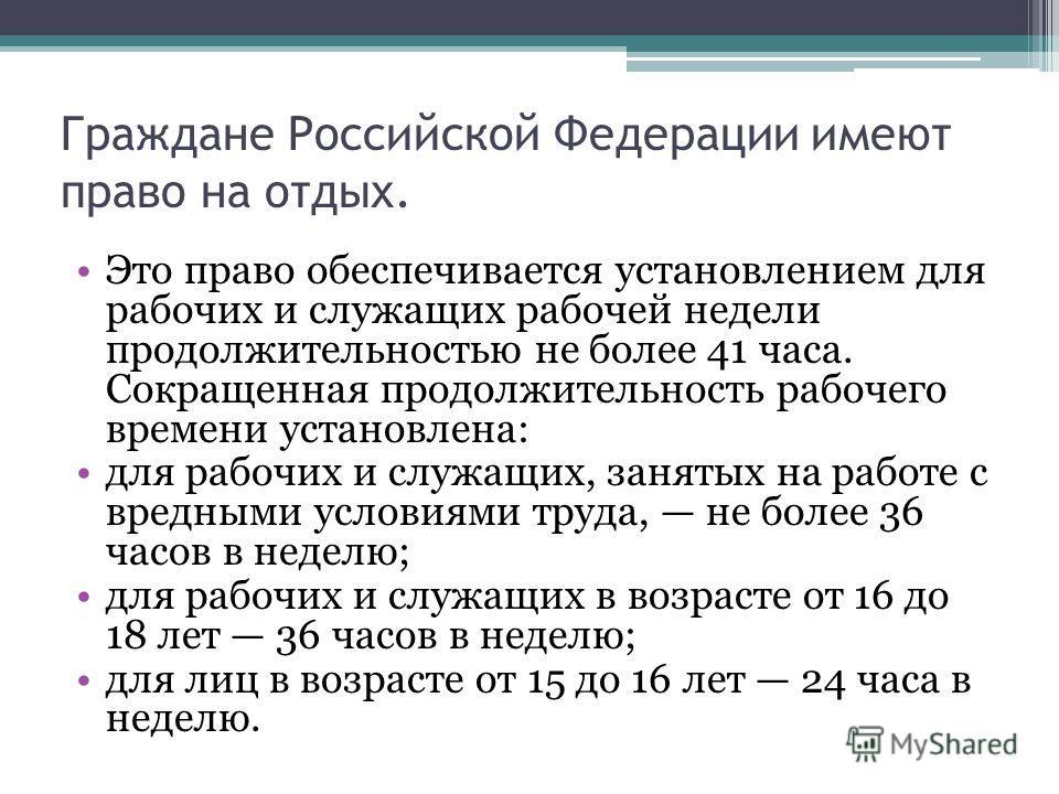 Граждане Российской Федерации имеют право на отдых. Это право обеспечивается установлением для рабочих и служащих рабочей недели продолжительностью не более 41 часа. Сокращенная продолжительность рабочего времени установлена: для рабочих и служащих,