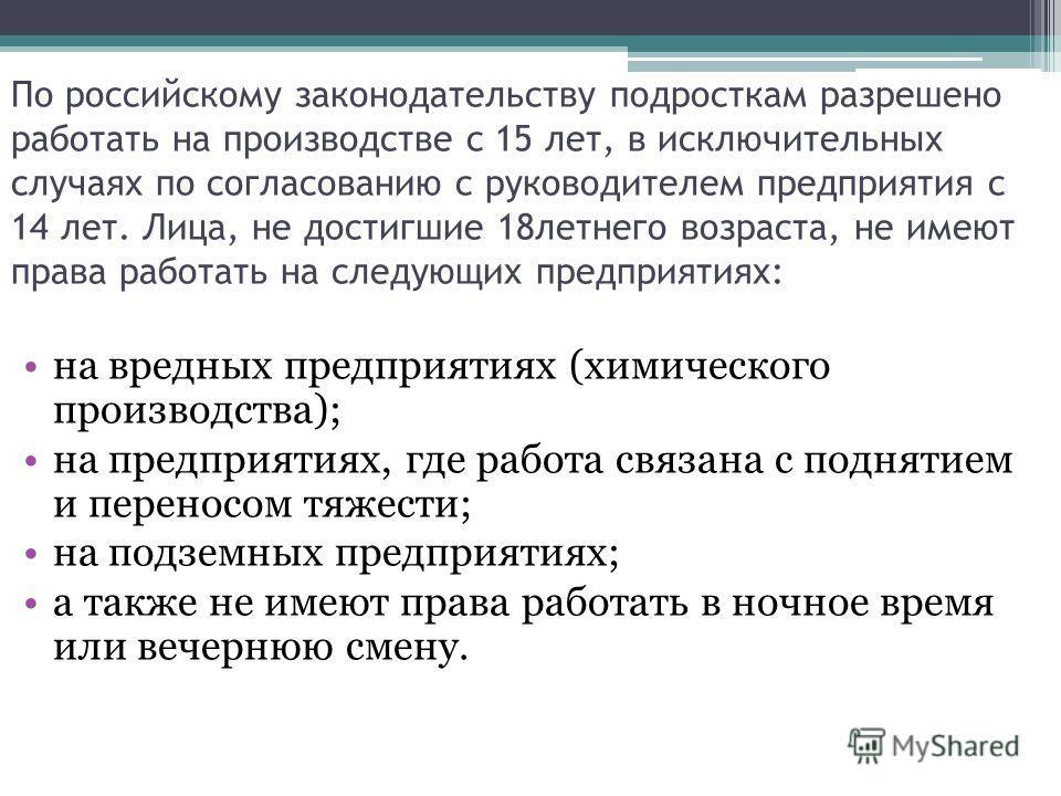 По российскому законодательству подросткам разрешено работать на производстве с 15 лет, в исключительных случаях по согласованию с руководителем предприятия с 14 лет. Лица, не достигшие 18 летнего возраста, не имеют права работать на следующих предпр