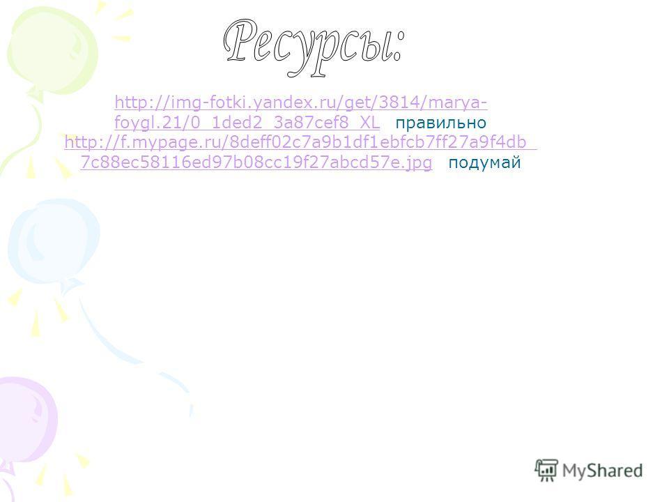 http://img-fotki.yandex.ru/get/3814/marya- foygl.21/0_1ded2_3a87cef8_XLfoygl.21/0_1ded2_3a87cef8_XL правильно http://f.mypage.ru/8deff02c7a9b1df1ebfcb7ff27a9f4db_ 7c88ec58116ed97b08cc19f27abcd57e.jpg7c88ec58116ed97b08cc19f27abcd57e.jpg подумай