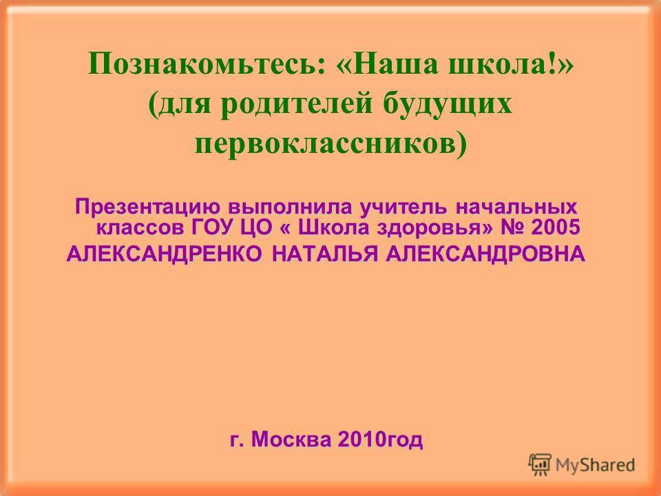 Познакомьтесь: «Наша школа!» (для родителей будущих первоклассников) Презентацию выполнила учитель начальных классов ГОУ ЦО « Школа здоровья» 2005 АЛЕКСАНДРЕНКО НАТАЛЬЯ АЛЕКСАНДРОВНА г. Москва 2010 год