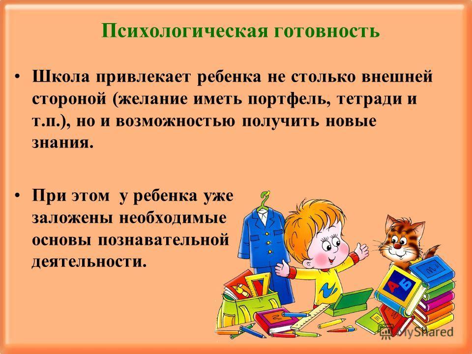 Психологическая готовность Школа привлекает ребенка не столько внешней стороной (желание иметь портфель, тетради и т.п.), но и возможностью получить новые знания. При этом у ребенка уже заложены необходимые основы познавательной деятельности.